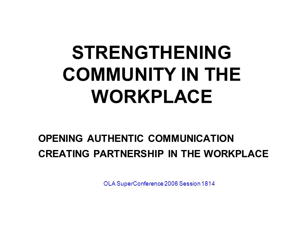 STRENGTHENING COMMUNITY IN THE WORKPLACE OPENING AUTHENTIC COMMUNICATION CREATING PARTNERSHIP IN THE WORKPLACE OLA SuperConference 2006 Session 1814