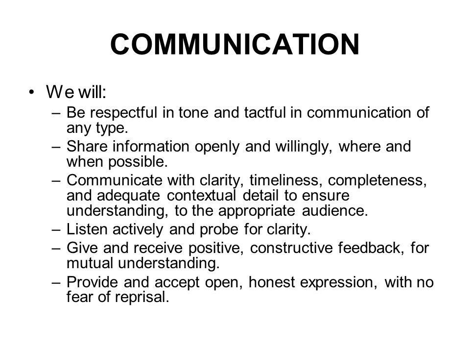 COMMUNICATION We will: –Be respectful in tone and tactful in communication of any type.