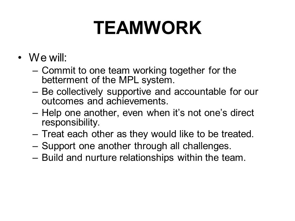 TEAMWORK We will: –Commit to one team working together for the betterment of the MPL system.