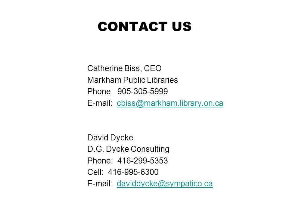 CONTACT US Catherine Biss, CEO Markham Public Libraries Phone: 905-305-5999 E-mail: cbiss@markham.library.on.cacbiss@markham.library.on.ca David Dycke D.G.