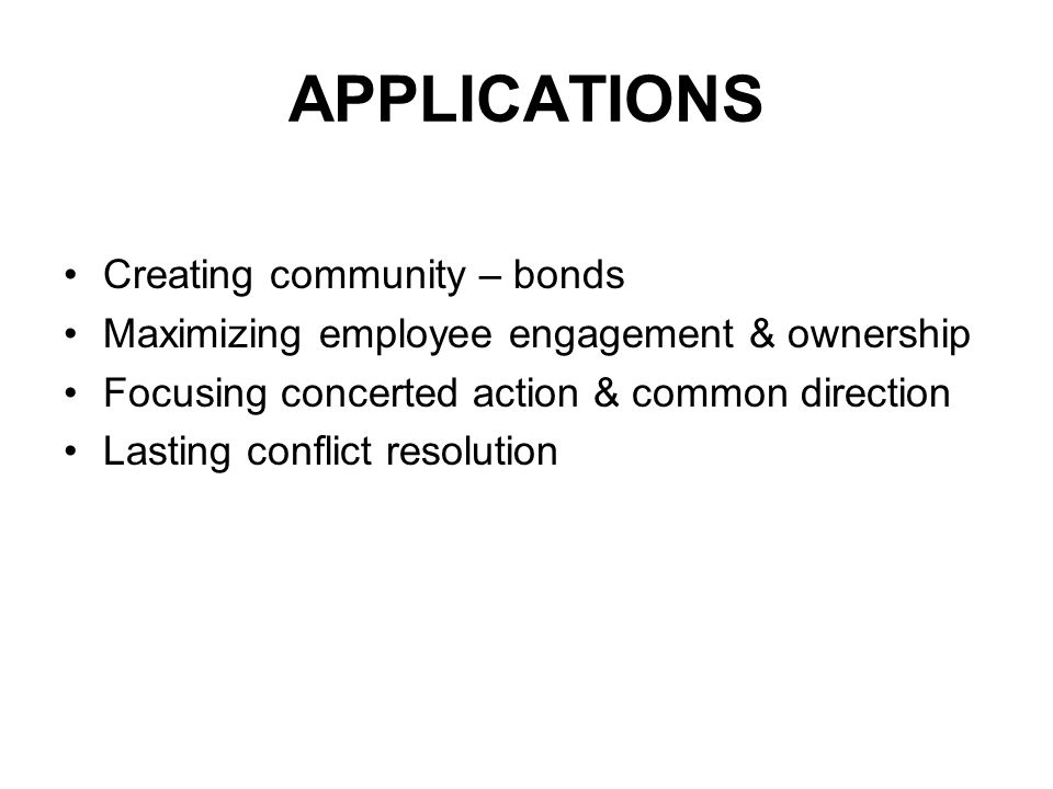 APPLICATIONS Creating community – bonds Maximizing employee engagement & ownership Focusing concerted action & common direction Lasting conflict resolution