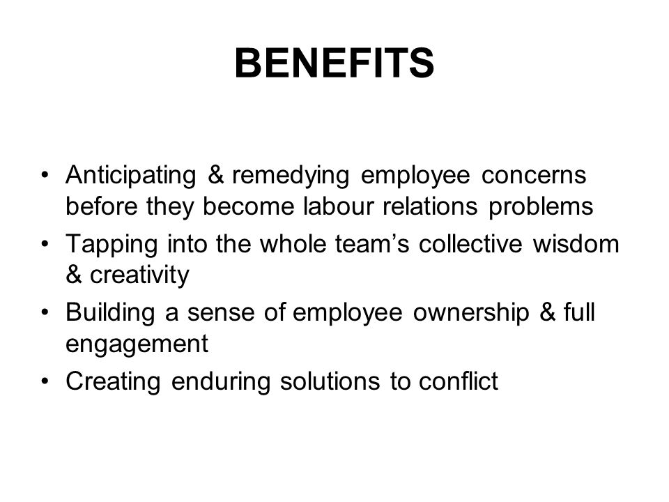 BENEFITS Anticipating & remedying employee concerns before they become labour relations problems Tapping into the whole teams collective wisdom & creativity Building a sense of employee ownership & full engagement Creating enduring solutions to conflict