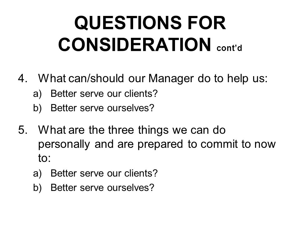 QUESTIONS FOR CONSIDERATION contd 4.What can/should our Manager do to help us: a)Better serve our clients.