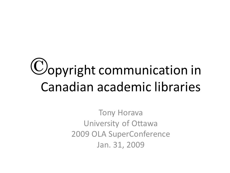 Copyright communication in Canadian academic libraries Tony Horava University of Ottawa 2009 OLA SuperConference Jan.