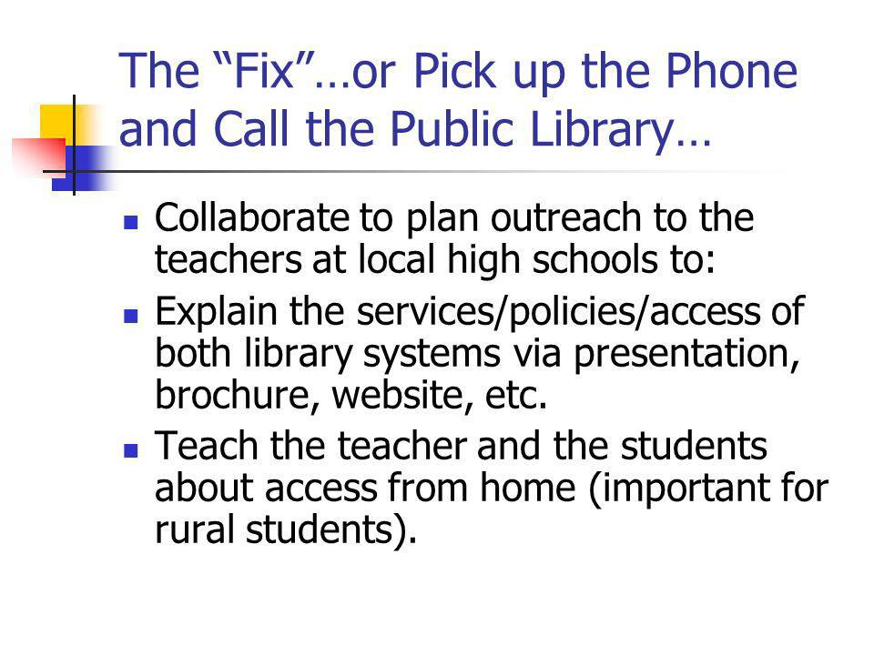 The Fix…or Pick up the Phone and Call the Public Library… Collaborate to plan outreach to the teachers at local high schools to: Explain the services/policies/access of both library systems via presentation, brochure, website, etc.