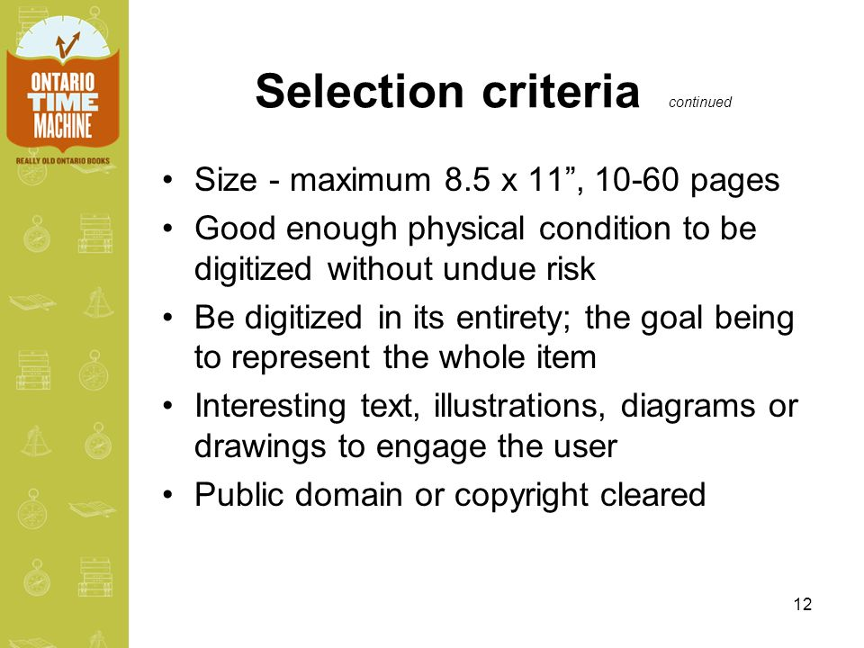 12 Selection criteria continued Size - maximum 8.5 x 11, 10-60 pages Good enough physical condition to be digitized without undue risk Be digitized in its entirety; the goal being to represent the whole item Interesting text, illustrations, diagrams or drawings to engage the user Public domain or copyright cleared