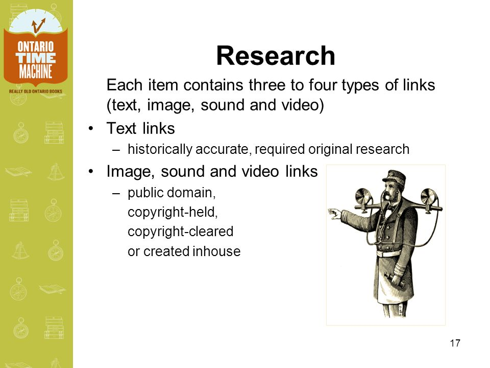 17 Research Each item contains three to four types of links (text, image, sound and video) Text links –historically accurate, required original research Image, sound and video links –public domain, copyright-held, copyright-cleared or created inhouse