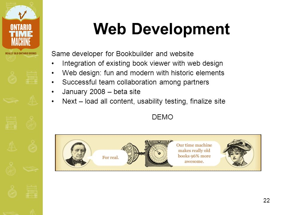 22 Web Development Same developer for Bookbuilder and website Integration of existing book viewer with web design Web design: fun and modern with historic elements Successful team collaboration among partners January 2008 – beta site Next – load all content, usability testing, finalize site DEMO