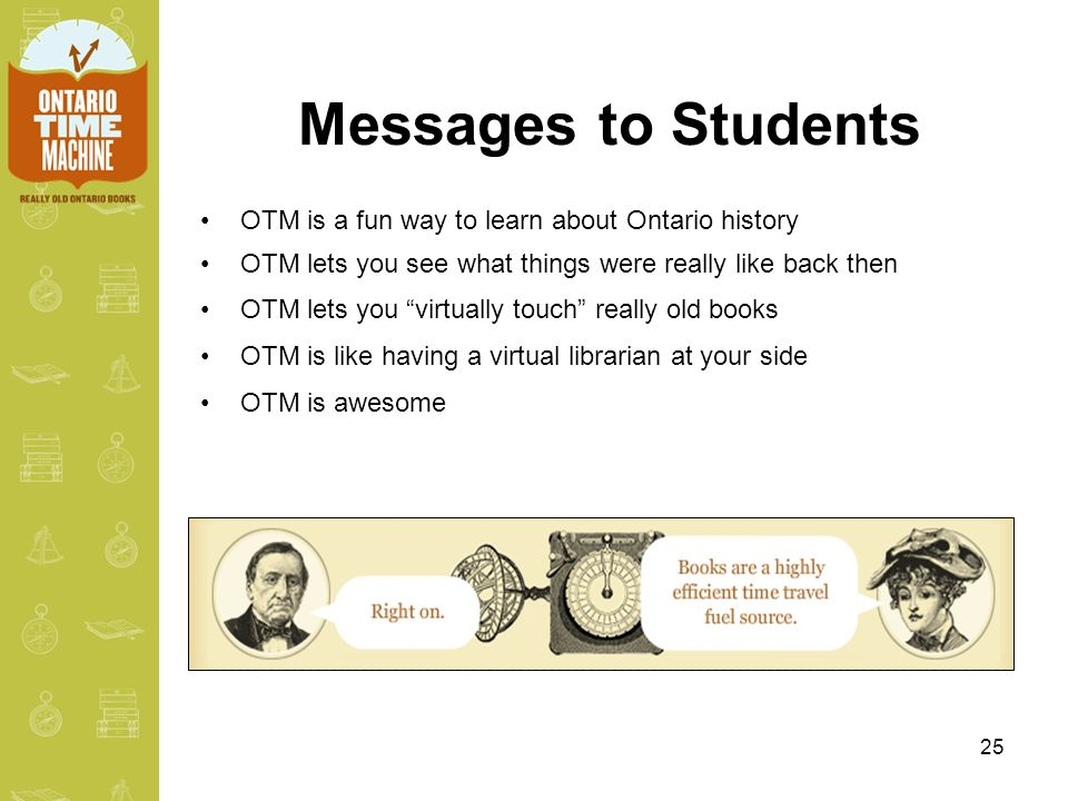 25 Messages to Students OTM is a fun way to learn about Ontario history OTM lets you see what things were really like back then OTM lets you virtually touch really old books OTM is like having a virtual librarian at your side OTM is awesome