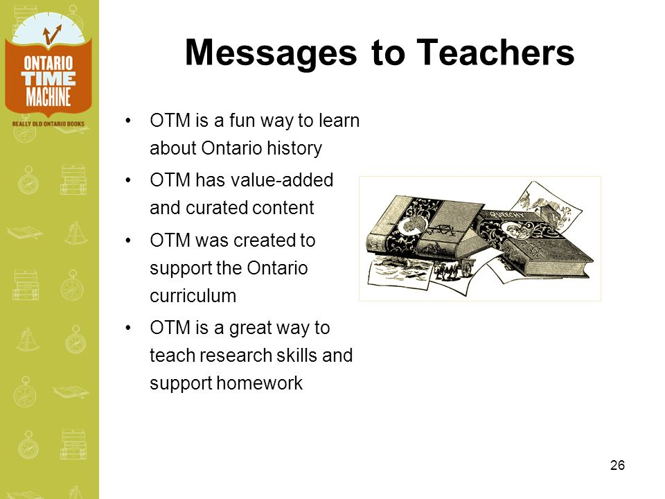 26 Messages to Teachers OTM is a fun way to learn about Ontario history OTM has value-added and curated content OTM was created to support the Ontario curriculum OTM is a great way to teach research skills and support homework