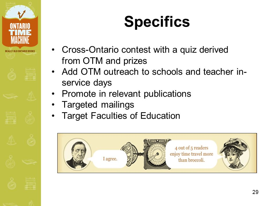 29 Specifics Cross-Ontario contest with a quiz derived from OTM and prizes Add OTM outreach to schools and teacher in- service days Promote in relevant publications Targeted mailings Target Faculties of Education
