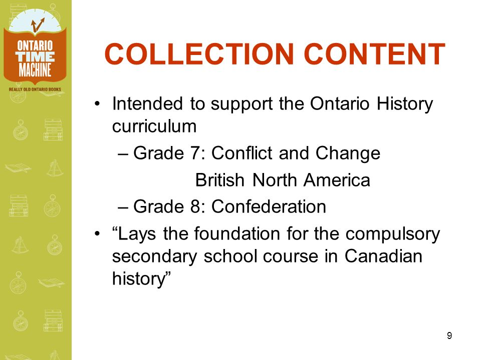 9 COLLECTION CONTENT Intended to support the Ontario History curriculum –Grade 7: Conflict and Change British North America –Grade 8: Confederation Lays the foundation for the compulsory secondary school course in Canadian history