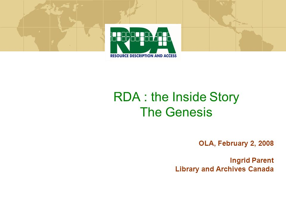 RDA : the Inside Story The Genesis OLA, February 2, 2008 Ingrid Parent Library and Archives Canada
