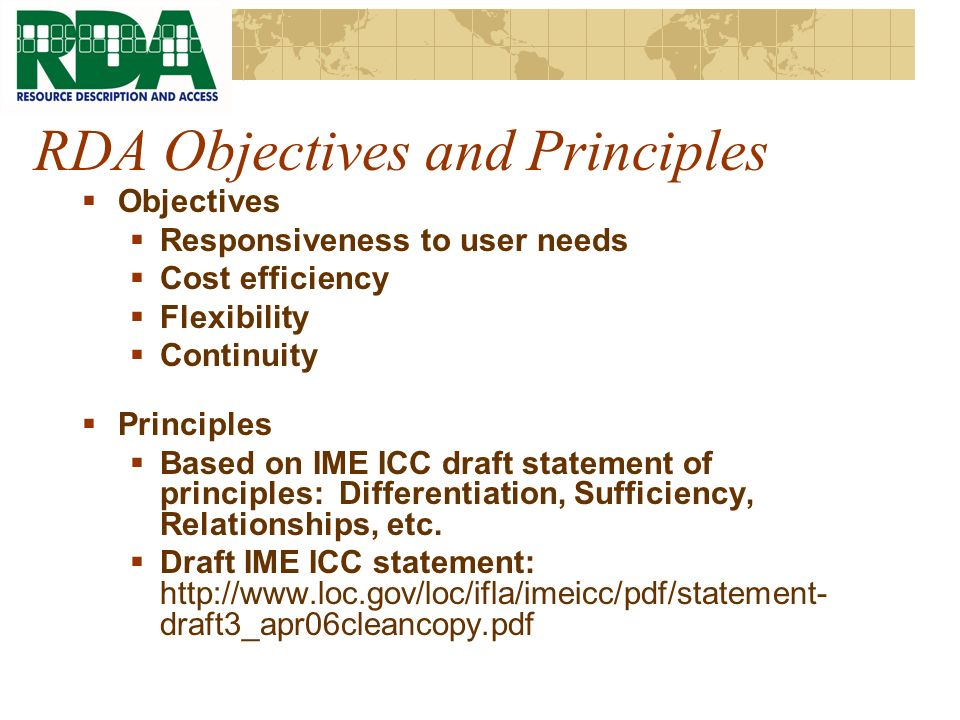 RDA Objectives and Principles Objectives Responsiveness to user needs Cost efficiency Flexibility Continuity Principles Based on IME ICC draft statement of principles: Differentiation, Sufficiency, Relationships, etc.