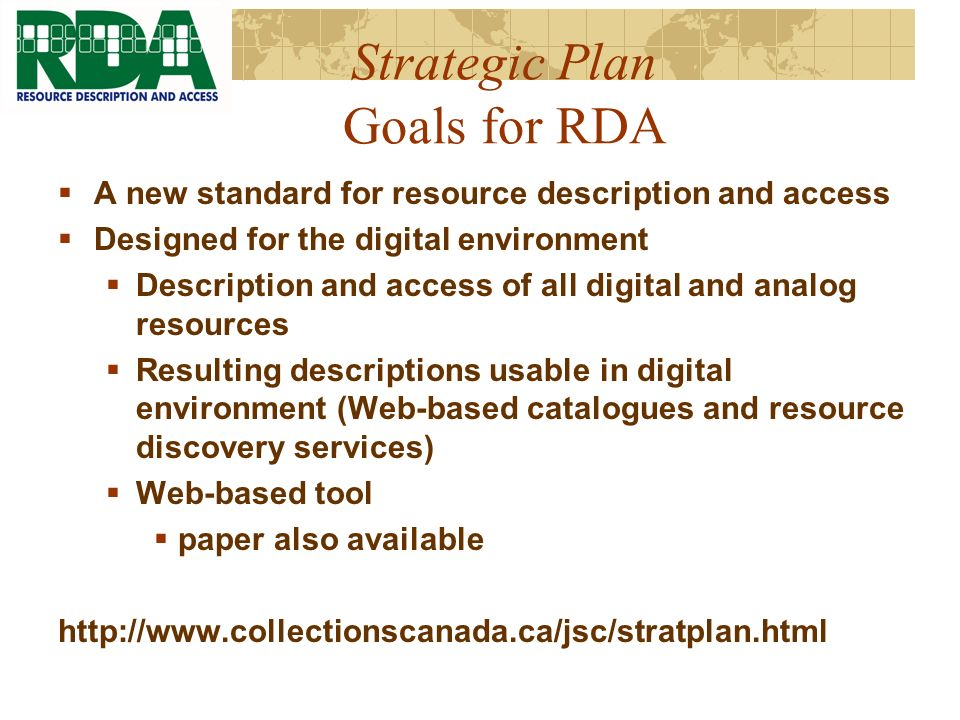 Strategic Plan Goals for RDA A new standard for resource description and access Designed for the digital environment Description and access of all digital and analog resources Resulting descriptions usable in digital environment (Web-based catalogues and resource discovery services) Web-based tool paper also available http://www.collectionscanada.ca/jsc/stratplan.html