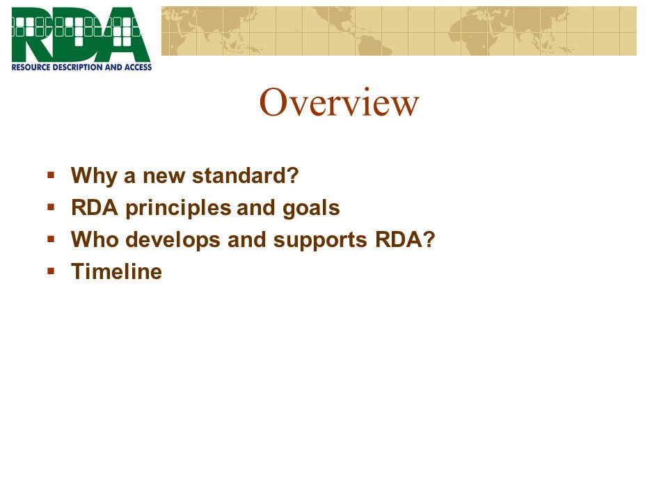 Overview Why a new standard RDA principles and goals Who develops and supports RDA Timeline