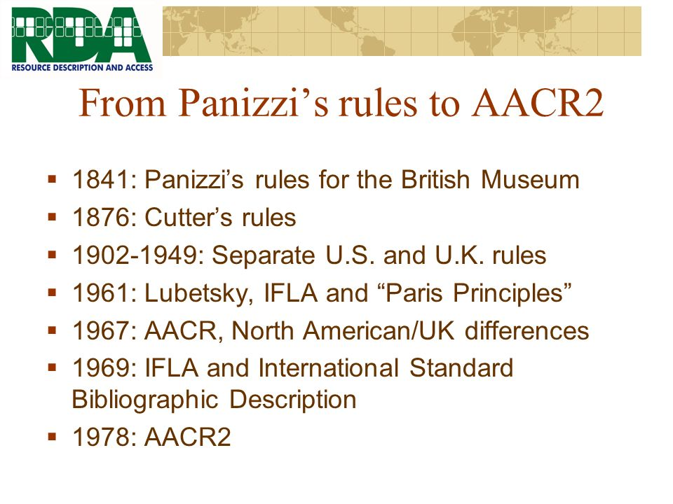 From Panizzis rules to AACR2 1841: Panizzis rules for the British Museum 1876: Cutters rules 1902-1949: Separate U.S.
