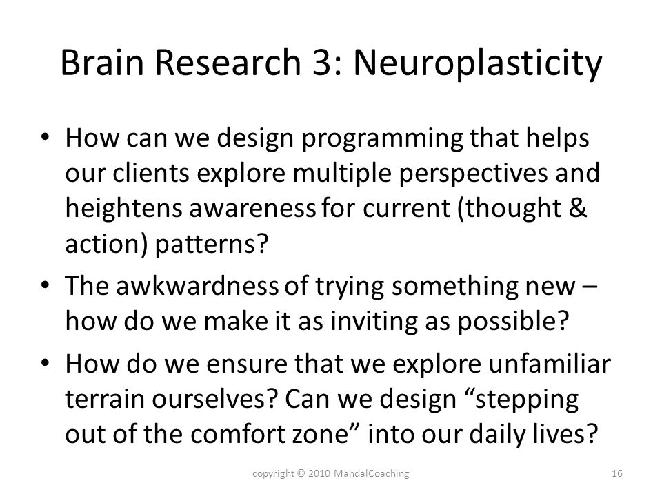 Brain Research 3: Neuroplasticity How can we design programming that helps our clients explore multiple perspectives and heightens awareness for current (thought & action) patterns.