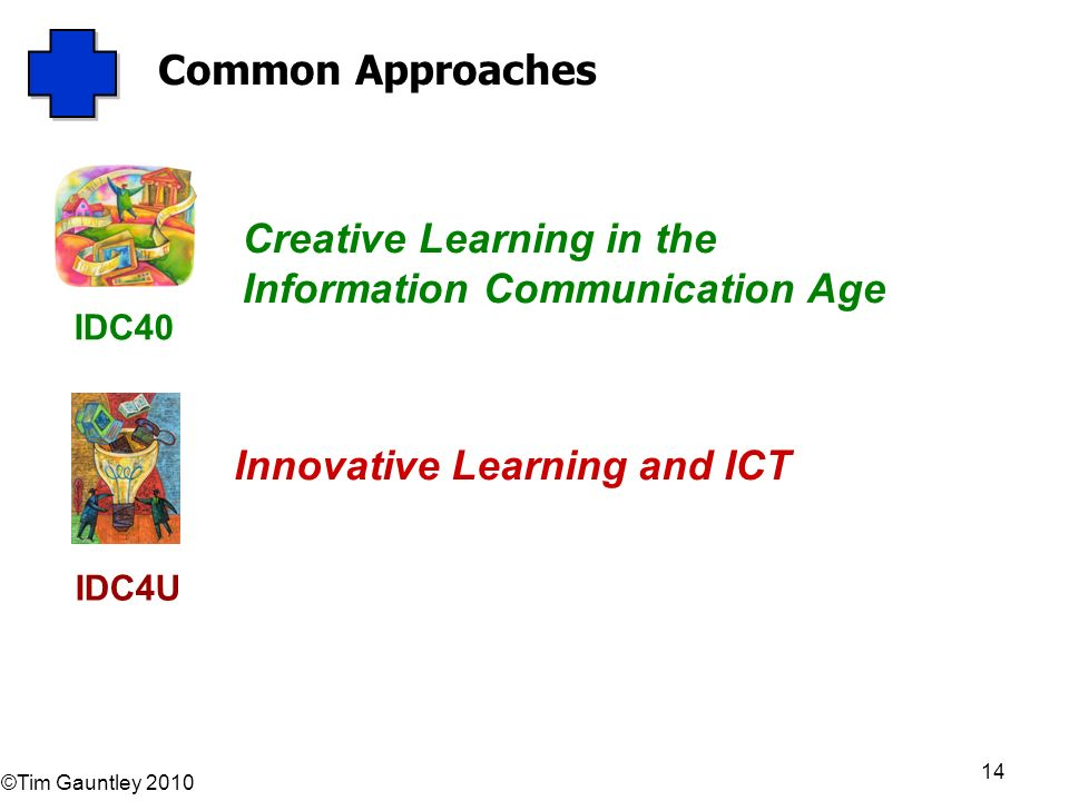 ©Tim Gauntley 2010 14 Common Approaches Innovative Learning and ICT IDC40 IDC4U Creative Learning in the Information Communication Age