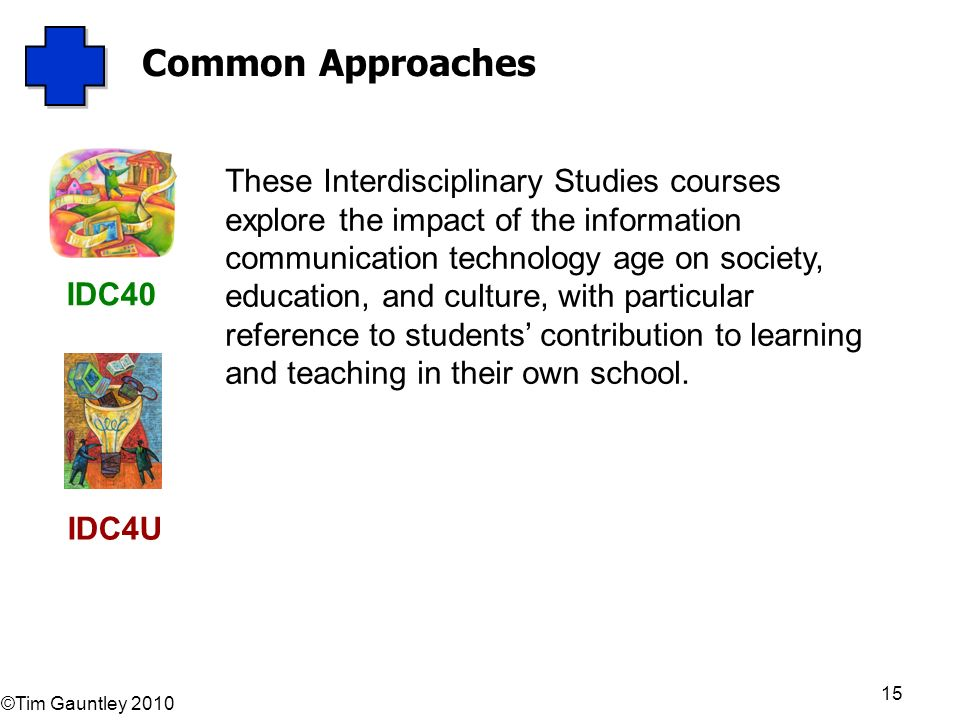 ©Tim Gauntley 2010 15 Common Approaches These Interdisciplinary Studies courses explore the impact of the information communication technology age on society, education, and culture, with particular reference to students contribution to learning and teaching in their own school.