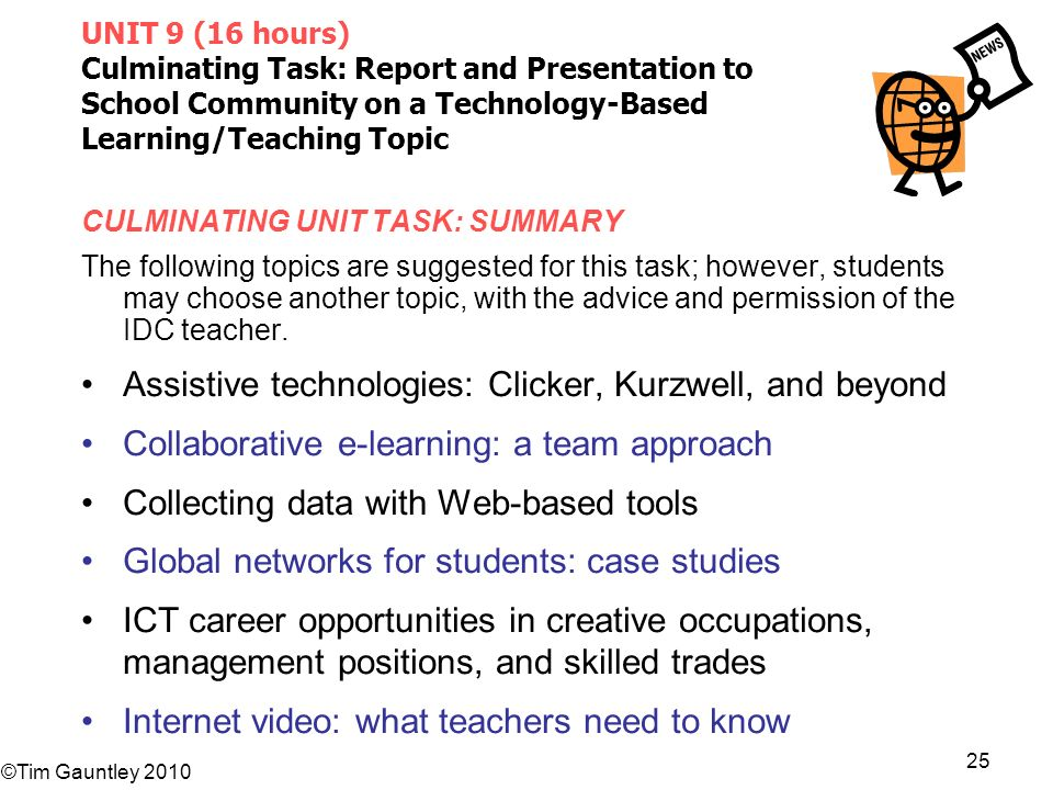 ©Tim Gauntley 2010 25 UNIT 9 (16 hours) Culminating Task: Report and Presentation to School Community on a Technology-Based Learning/Teaching Topic CULMINATING UNIT TASK: SUMMARY The following topics are suggested for this task; however, students may choose another topic, with the advice and permission of the IDC teacher.