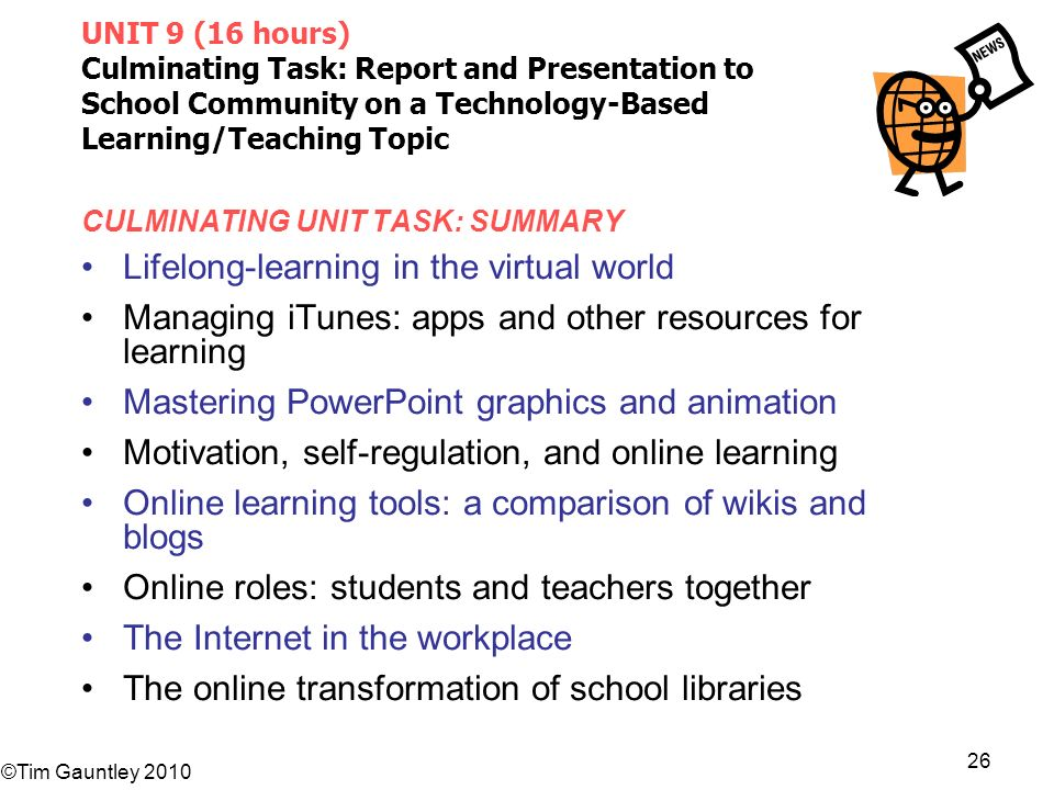 ©Tim Gauntley 2010 26 UNIT 9 (16 hours) Culminating Task: Report and Presentation to School Community on a Technology-Based Learning/Teaching Topic CULMINATING UNIT TASK: SUMMARY Lifelong-learning in the virtual world Managing iTunes: apps and other resources for learning Mastering PowerPoint graphics and animation Motivation, self-regulation, and online learning Online learning tools: a comparison of wikis and blogs Online roles: students and teachers together The Internet in the workplace The online transformation of school libraries