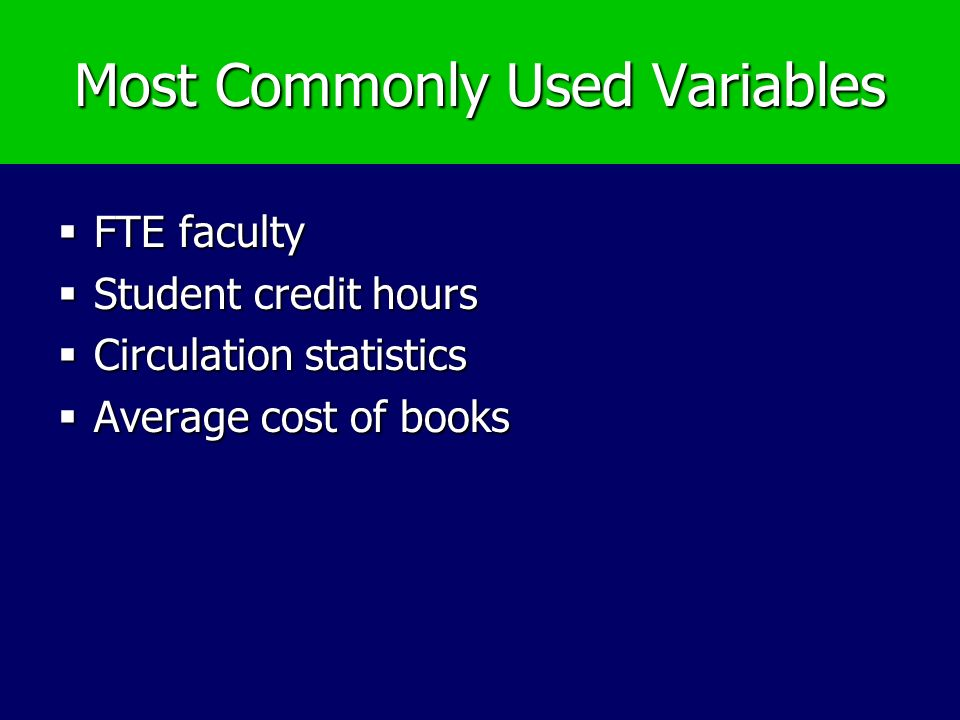 Most Commonly Used Variables FTE faculty FTE faculty Student credit hours Student credit hours Circulation statistics Circulation statistics Average cost of books Average cost of books