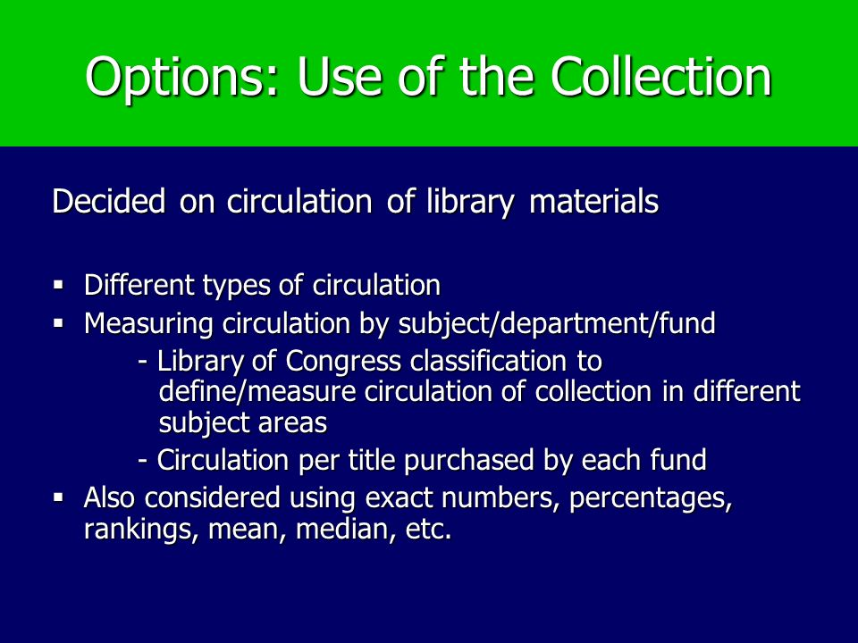 Options: Use of the Collection Decided on circulation of library materials Different types of circulation Different types of circulation Measuring circulation by subject/department/fund Measuring circulation by subject/department/fund - Library of Congress classification to define/measure circulation of collection in different subject areas - Circulation per title purchased by each fund Also considered using exact numbers, percentages, rankings, mean, median, etc.