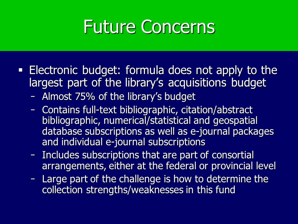 Future Concerns Electronic budget: formula does not apply to the largest part of the librarys acquisitions budget Electronic budget: formula does not apply to the largest part of the librarys acquisitions budget ̵Almost 75% of the librarys budget ̵Contains full-text bibliographic, citation/abstract bibliographic, numerical/statistical and geospatial database subscriptions as well as e-journal packages and individual e-journal subscriptions ̵Includes subscriptions that are part of consortial arrangements, either at the federal or provincial level ̵Large part of the challenge is how to determine the collection strengths/weaknesses in this fund