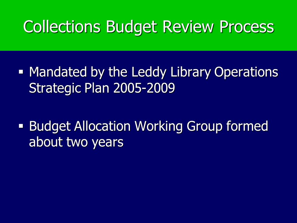 Collections Budget Review Process Mandated by the Leddy Library Operations Strategic Plan 2005-2009 Mandated by the Leddy Library Operations Strategic Plan 2005-2009 Budget Allocation Working Group formed about two years Budget Allocation Working Group formed about two years