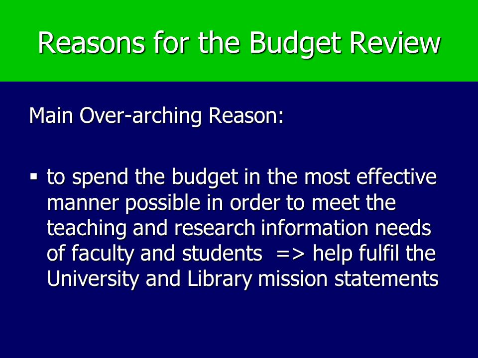 Reasons for the Budget Review Main Over-arching Reason: to spend the budget in the most effective manner possible in order to meet the teaching and research information needs of faculty and students => help fulfil the University and Library mission statements to spend the budget in the most effective manner possible in order to meet the teaching and research information needs of faculty and students => help fulfil the University and Library mission statements