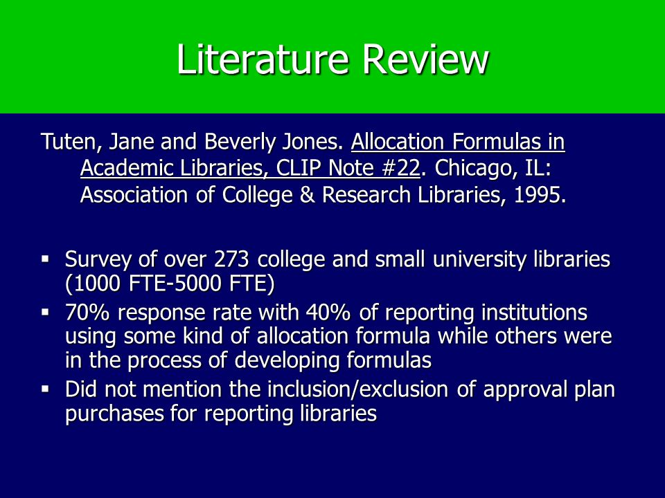Literature Review Survey of over 273 college and small university libraries (1000 FTE-5000 FTE) Survey of over 273 college and small university libraries (1000 FTE-5000 FTE) 70% response rate with 40% of reporting institutions using some kind of allocation formula while others were in the process of developing formulas 70% response rate with 40% of reporting institutions using some kind of allocation formula while others were in the process of developing formulas Did not mention the inclusion/exclusion of approval plan purchases for reporting libraries Did not mention the inclusion/exclusion of approval plan purchases for reporting libraries Tuten, Jane and Beverly Jones.
