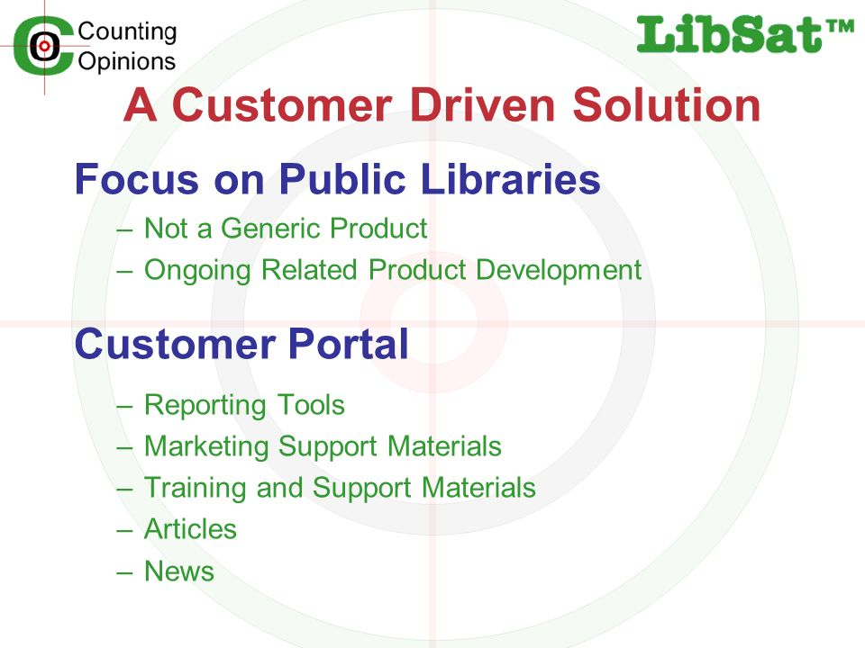 A Customer Driven Solution Focus on Public Libraries –Not a Generic Product –Ongoing Related Product Development Customer Portal –Reporting Tools –Marketing Support Materials –Training and Support Materials –Articles –News