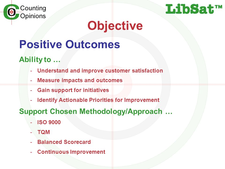 Objective Positive Outcomes Ability to … -Understand and improve customer satisfaction -Measure impacts and outcomes -Gain support for initiatives -Identify Actionable Priorities for Improvement Support Chosen Methodology/Approach … -ISO 9000 -TQM -Balanced Scorecard -Continuous Improvement