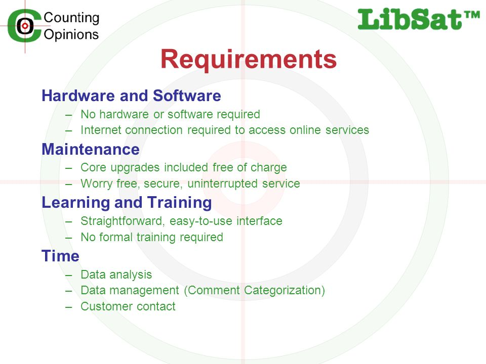 Requirements Hardware and Software –No hardware or software required –Internet connection required to access online services Maintenance –Core upgrades included free of charge –Worry free, secure, uninterrupted service Learning and Training –Straightforward, easy-to-use interface –No formal training required Time –Data analysis –Data management (Comment Categorization) –Customer contact