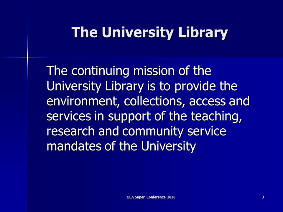 The University Library The continuing mission of the University Library is to provide the environment, collections, access and services in support of the teaching, research and community service mandates of the University 3OLA Super Conference 2010