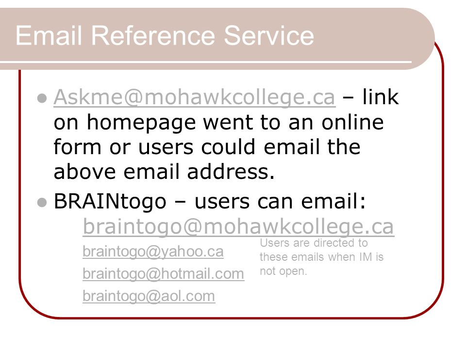 Email Reference Service Askme@mohawkcollege.ca – link on homepage went to an online form or users could email the above email address.