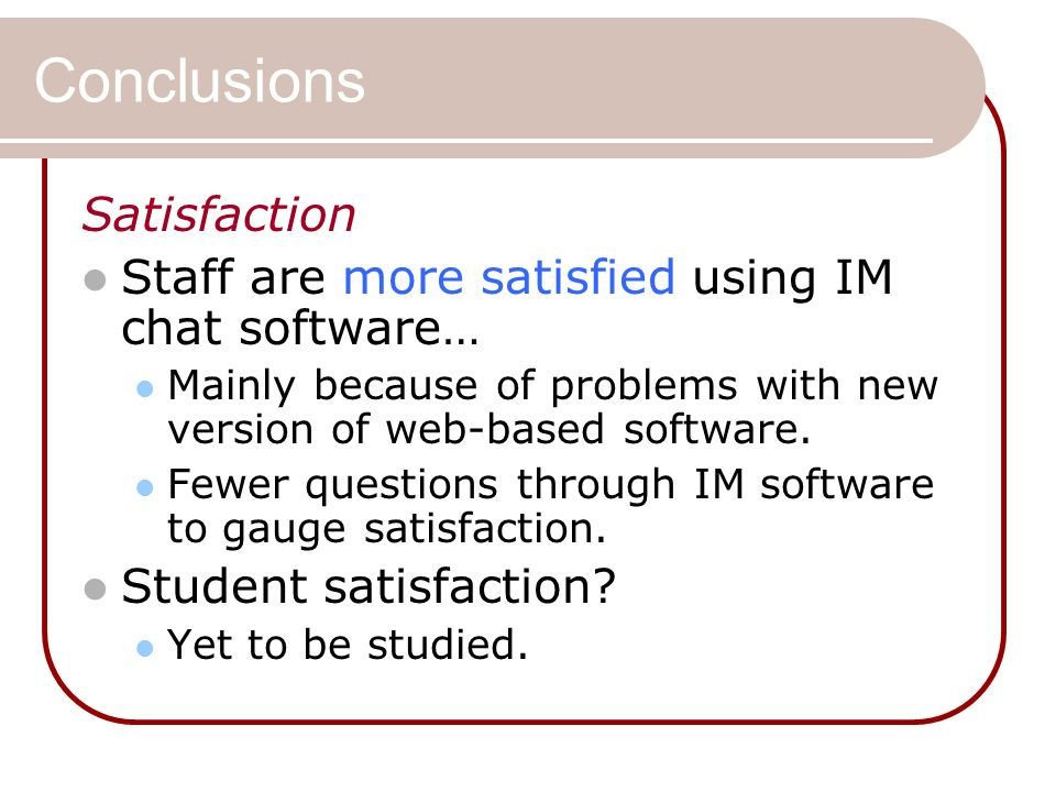 Conclusions Satisfaction Staff are more satisfied using IM chat software… Mainly because of problems with new version of web-based software.