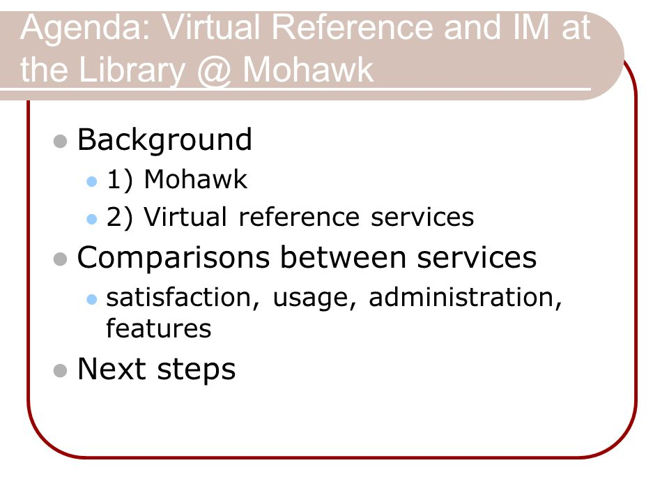 Agenda: Virtual Reference and IM at the Library @ Mohawk Background 1) Mohawk 2) Virtual reference services Comparisons between services satisfaction, usage, administration, features Next steps