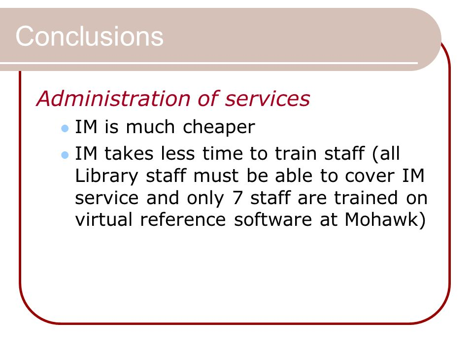 Conclusions Administration of services IM is much cheaper IM takes less time to train staff (all Library staff must be able to cover IM service and only 7 staff are trained on virtual reference software at Mohawk)