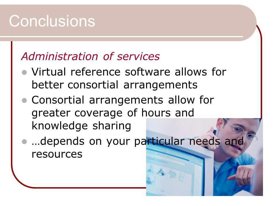 Conclusions Administration of services Virtual reference software allows for better consortial arrangements Consortial arrangements allow for greater coverage of hours and knowledge sharing …depends on your particular needs and resources
