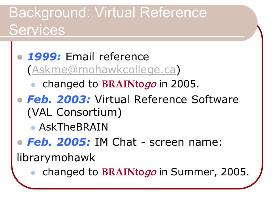 Background: Virtual Reference Services 1999: Email reference (Askme@mohawkcollege.ca)Askme@mohawkcollege.ca changed to BRAIN togo in 2005.