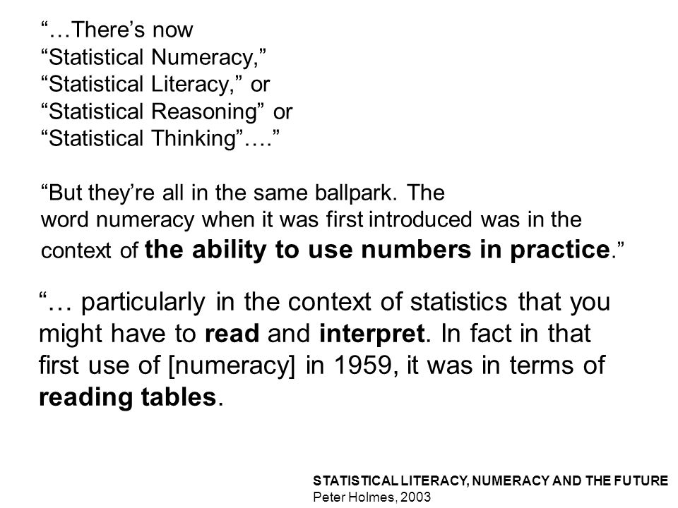 STATISTICAL LITERACY, NUMERACY AND THE FUTURE Peter Holmes, Senior Consultant, RSS Centre for Statistical Education.