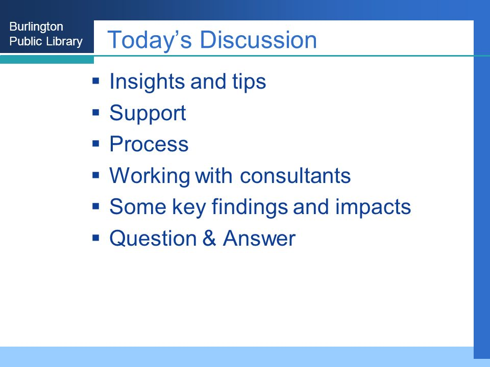 Burlington Public Library Todays Discussion Insights and tips Support Process Working with consultants Some key findings and impacts Question & Answer