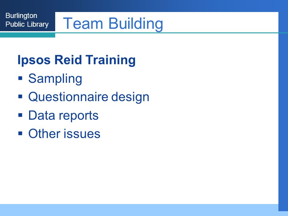 Burlington Public Library Team Building Ipsos Reid Training Sampling Questionnaire design Data reports Other issues