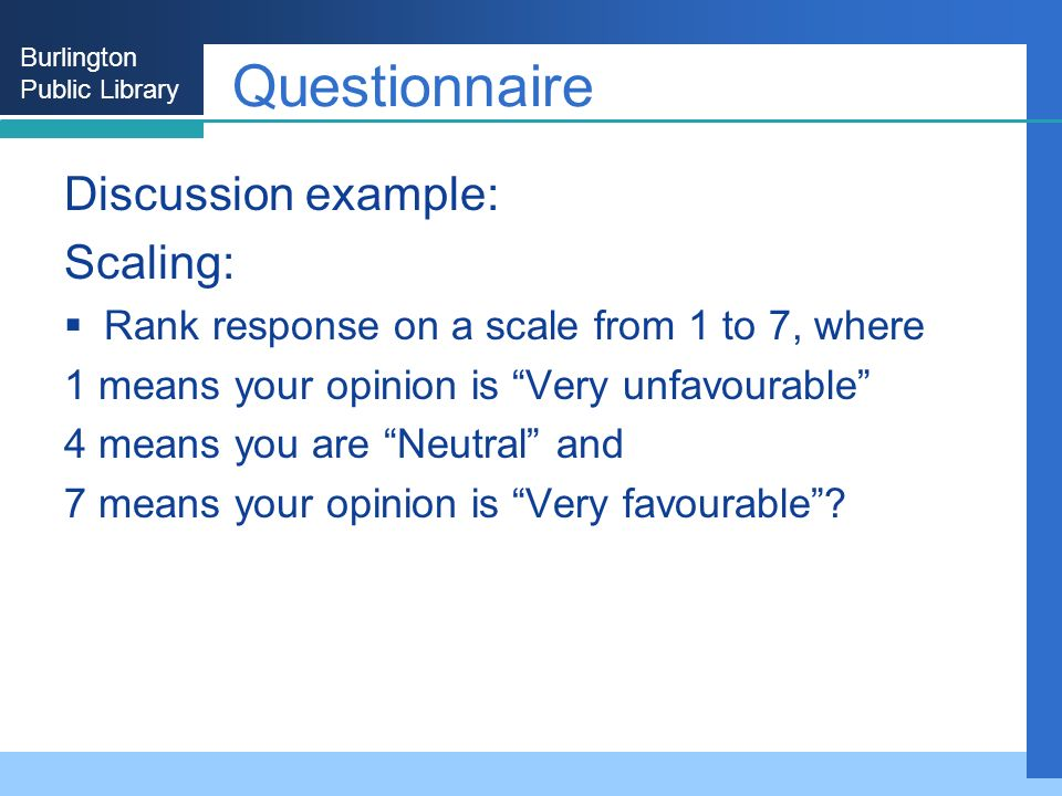 Burlington Public Library Questionnaire Discussion example: Scaling: Rank response on a scale from 1 to 7, where 1 means your opinion is Very unfavourable 4 means you are Neutral and 7 means your opinion is Very favourable