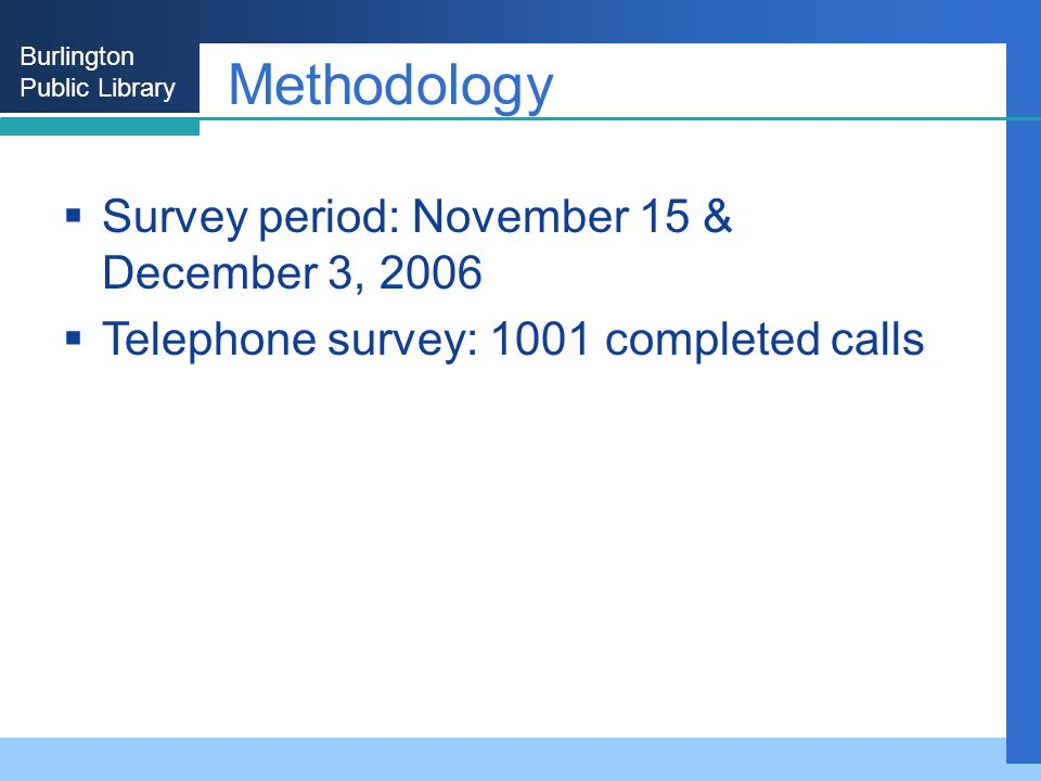 Burlington Public Library Methodology Survey period: November 15 & December 3, 2006 Telephone survey: 1001 completed calls