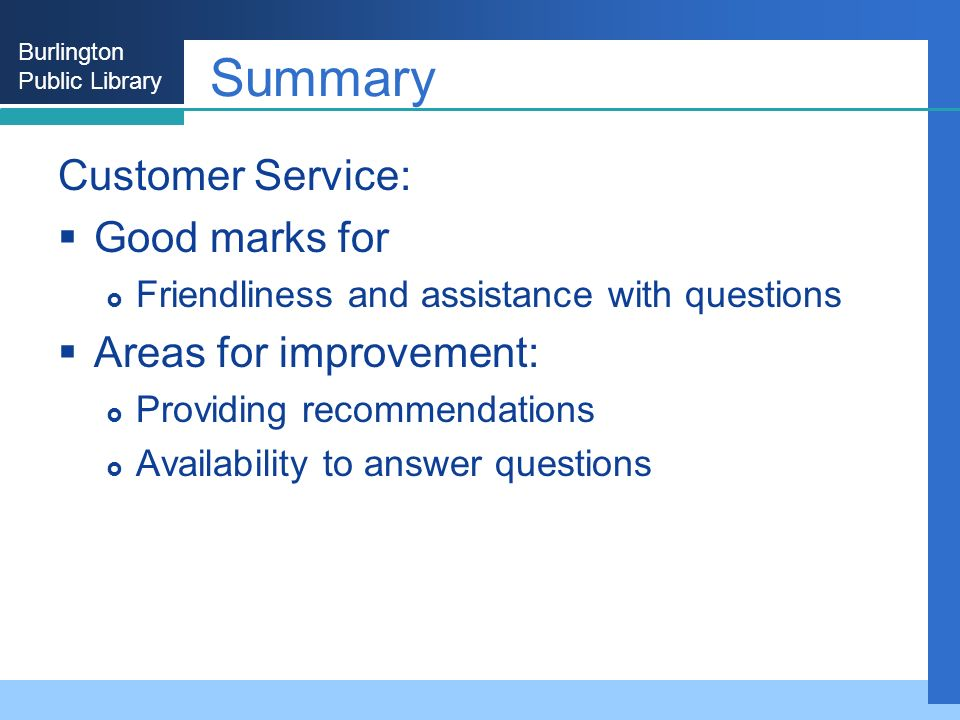 Burlington Public Library Summary Customer Service: Good marks for Friendliness and assistance with questions Areas for improvement: Providing recommendations Availability to answer questions