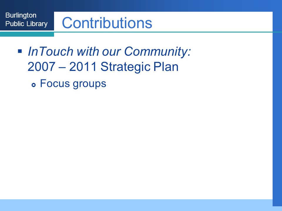 Burlington Public Library Contributions InTouch with our Community: 2007 – 2011 Strategic Plan Focus groups