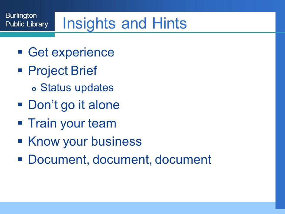Burlington Public Library Insights and Hints Get experience Project Brief Status updates Dont go it alone Train your team Know your business Document, document, document